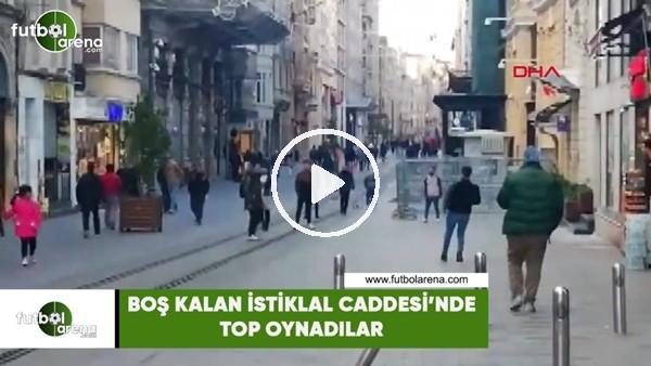 Boş kalan İstiklal Caddesi'nde top oynadılar