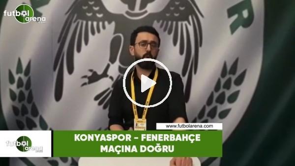 'Konyaspor - Fenerbahçe maçına doğru