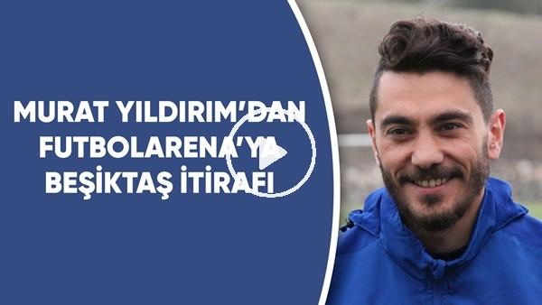 'Murat Yıldırım'dan FutbolArena'ya Özel Açıklamalar | Beşiktaş İtirafı