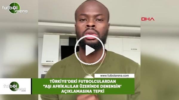 """'Türkiye'deki futbolculardan """"Aşı Afrikalılar üzerinde denensin"""" açıklamasına tepki"""