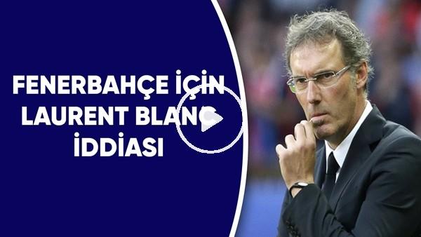 'Fenerbahçe İçin Laurent Blanc İdidası | Teklif Var Mı?