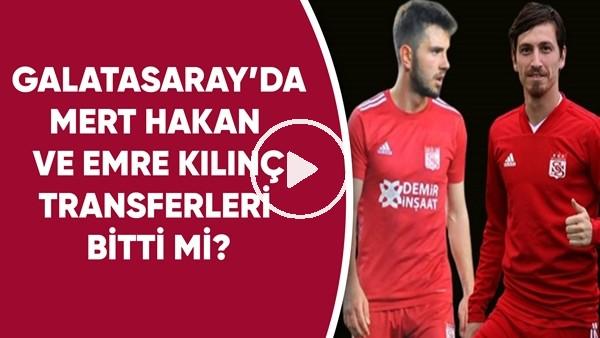 'Galatasaray'da Mert Hakan ve Emre Kılınç transferleri bitti mi?
