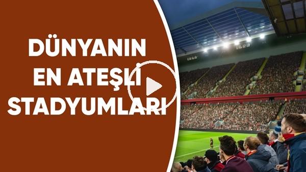 'Dünyanın En Ateşli Stadyumları