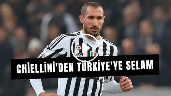 'Chiellini'den; Galatasaray, Fenerbahçe, Beşiktaş ve Türkiye'ye selam