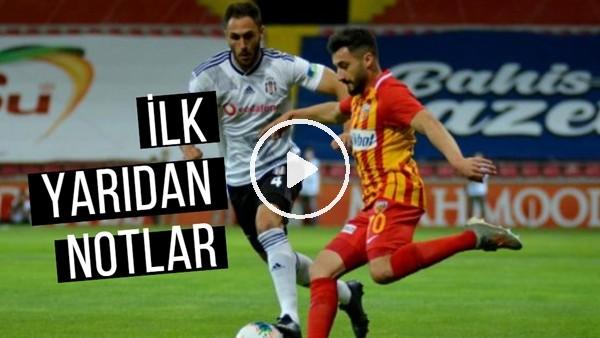 'Kayserispor  - Beşiktaş Maçının İlk Yarısından Notlar