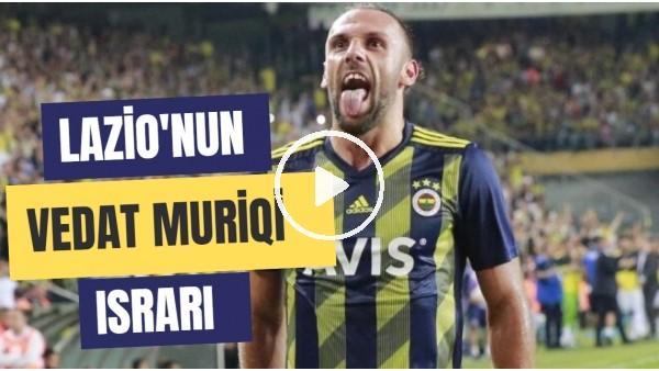 'Lazio'nun Vedat Muriqi Israrı | Fenerbahçe Satacak Mı?