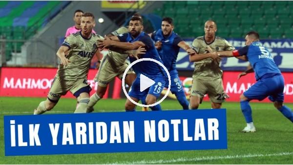 'Çaykur Rizespor - Fenerbahçe Maçının İlk Yarısından Öne Çıkan Notlar | Senad Ok Aktardı