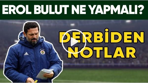 'Erol Bulut İkinci Yarı Ne Yapmalı? Fenerbahçe - Beşiktaş Derbisinden Notlar