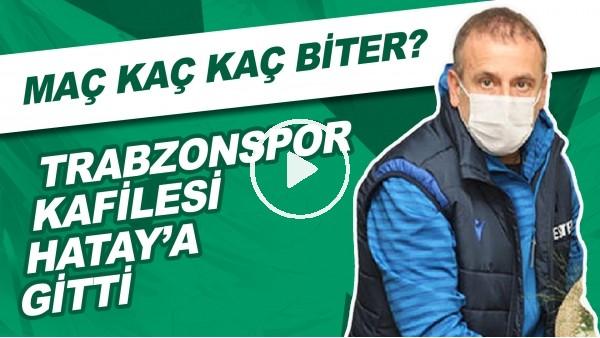 'Trabzonspor Kafilesi Hatay'a Gitti | Maç Kaç Kaç Biter?