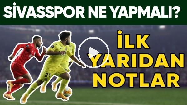 'Sivasspor, Villarreal Karşısında İkinci Yarı İçin Ne Yapmalı? | İlk Yarıdan Notlar
