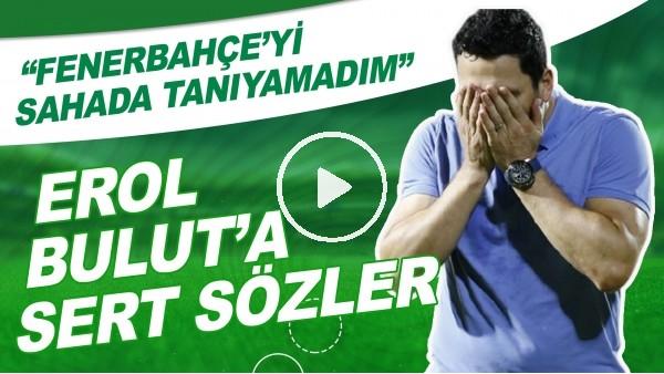 """'Erol Bulut'a Sert Sözler! """"Fenerbahçe'yi Sahada Tanıyamadım"""""""