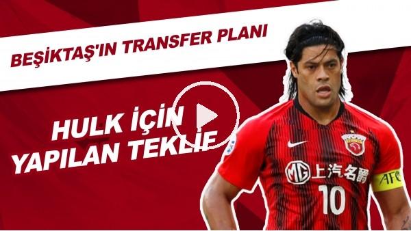 'Beşiktaş'ın Transfer Planı | Hulk İçin Yapılan Teklif