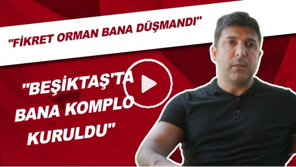 "'""Beşiktaş'ta Bana Komplo Kuruldu"" | ""Fikret Orman Bana Düşündü"""