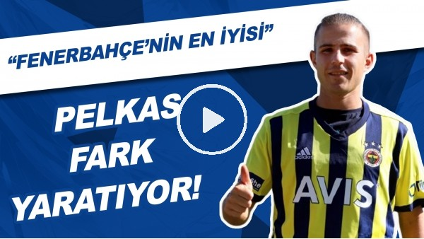 """Pelkas fark yaratıyor! """"Fenerbahçe'nin en iyisi"""""""