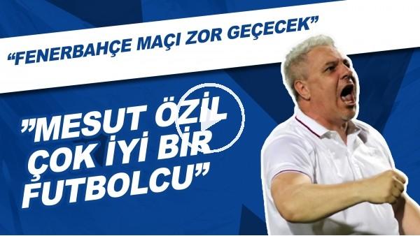 """'Sumudica: """"Mesut Özil Çok Önemli Bir Futbolcu, Fenerbahçe Maçı Zor Geçecek"""""""