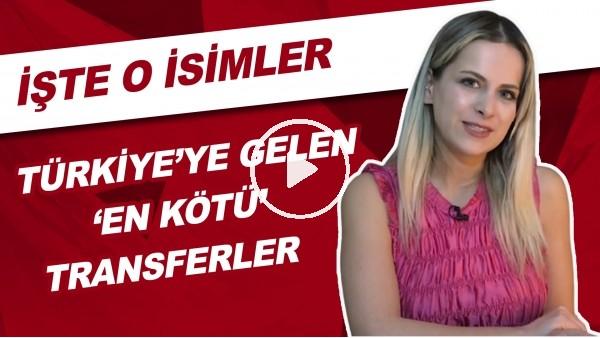 'Türkiye'ye Gelen 'En Kötü' Transferler | İşte O İsimler