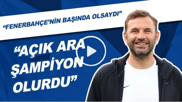 """""""Okan Buruk, Fenerbahçe'nin Başında Olsaydı Açık Ara Şampiyon Olurdu."""""""