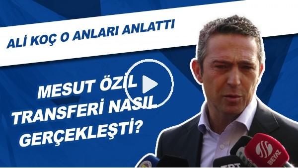'Mesut Özil'in Transfer Süreci Nasıl Gerçekleşti? | Ali Koç O Anları Anlattı