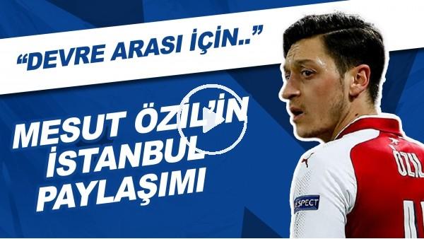 """Mesut Özil'in İstanbul Paylaşımı   """"Devre Arası İçin..."""""""