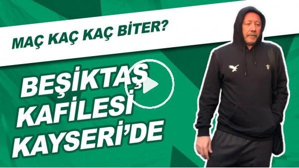 'Beşiktaş Kafilesi Kayseri'de | Sizce Maç Kaç Kaç Biter?
