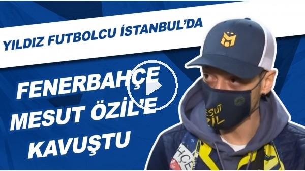 'Fenerbahçe, Mesut Özil'e Kavuştu | Yıldız Futbolcu İstanbul'da