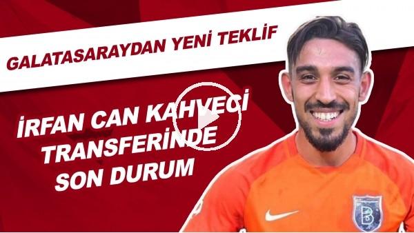 'İrfan Can Kahveci Transferinde Son Durum | Galatasaray'dan Yeni Teklif