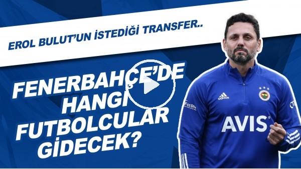 Fenerbahçe'de Hangi Futbolcular Gidecek?   Erol Bulut'un İstediği Transfer...