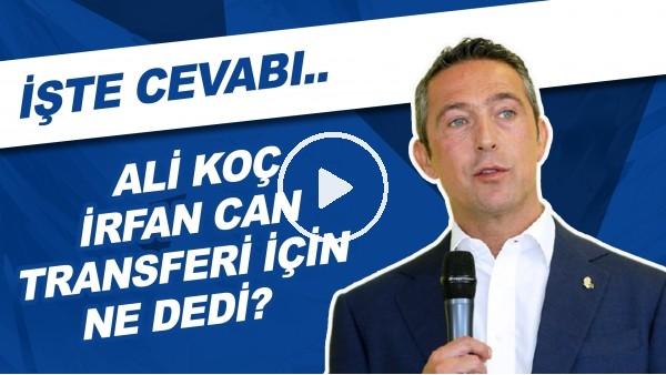 'Ali Koç, İrfan Can Kahveci Transferi İçin Ne Dedi? | İşte Cevabı..