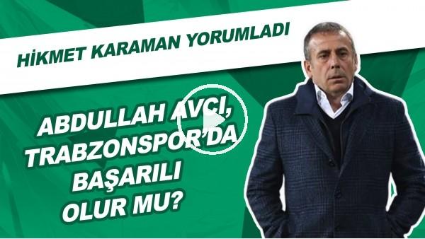 'Abdullah Avcı, Trabzonspor'da Başarılı Olur Mu? | Hikmet Karaman Yorumladı