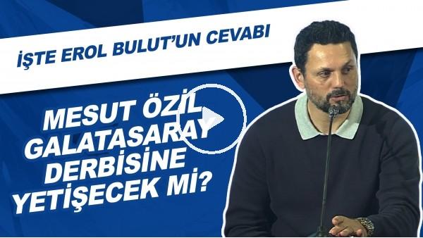 'Mesut Özil, Galatasaray derbisine yetişecek mi? İşte Erol Bulut'un cevabı