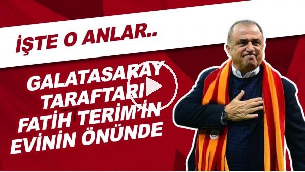 'Galatasaray Taraftarı Fatih Terim'in Evinin Önünde Toplandı! İşte O Anlar...