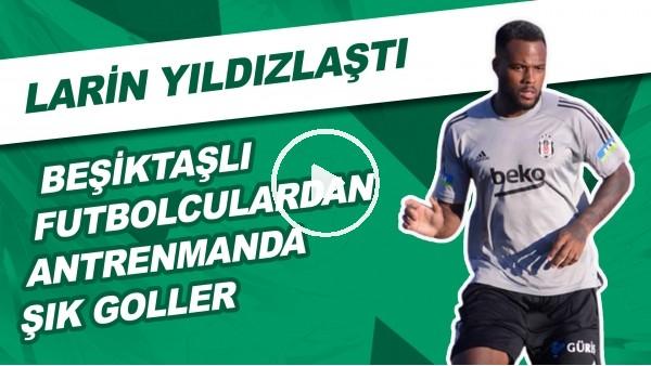Beşiktaşlı Futbolculardan Antrenmanda Şık Goller | Larin Yıldızlaştı