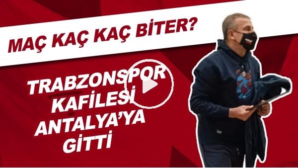 'Trabzonspor Kafilesi Antalya'ya Gitti | Maç Kaç Kaç Biter?