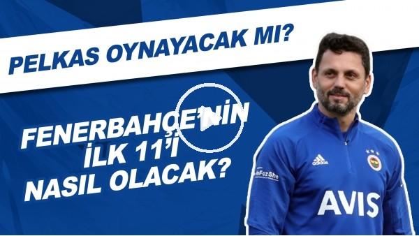 'Fenerbahçe'nin Göztepe Karşısında İlk 11'i Nasıl Olacak? | Pelkas Oynayacak Mı?