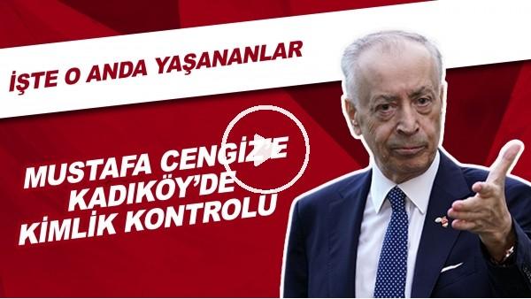 Mustafa Cengiz'e Kadıköy'de kimlik kontorlü! İşte o anda yaşananlar