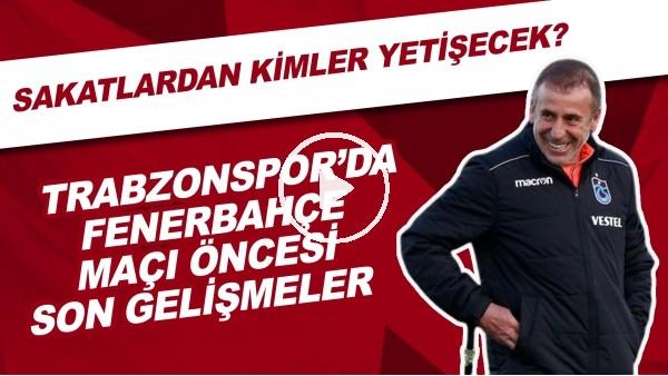 'Trabzonspor'da Fenerbahçe Maçı Önesi Son Gelişmeler | Sakatlardan Kimler Yetişecek?