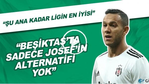 """'""""Beşiktaş'ta Sadece Josef'in Alternatifi Yok. Şu Ana Kadar Ligin En İyisi"""""""