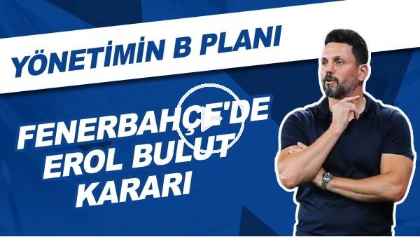'Fenerbahçe'de Erol Bulut Kararı | Yönetimin B Planı