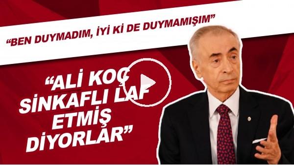 """Mustafa Cengiz: """"Ali Koç sinkaflı laf etmiş diyorlar. Ben duymamadım, iyi ki de duymamışım"""""""