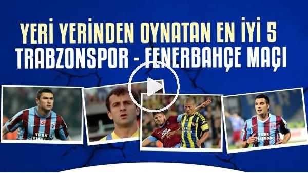 'Yeri Yerinden Oynatan En İyi 5 Trabzonspor - Fenerbahçe Maçı