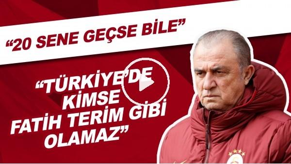 """'""""20 Sene Geçse Bile Türkiye'de Kimse Fatih Terim Gibi Olamaz"""""""