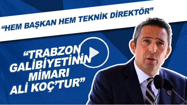 "'""Trabzon Galibietinin Mimari Ali Koç'tur"" | ""Hem Başkan Hem Teknik Direktör"""