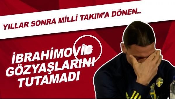 Yıllar sonra İsveç Milli Takımı'na geri dönen Zlatan İbrahimovic gözyaşlarını tutamadı