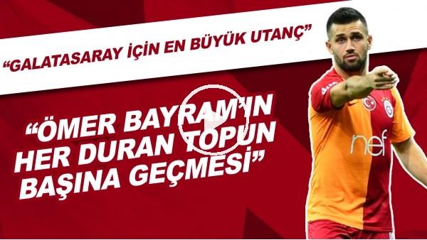 """'""""Galatasaray için en büyük utanç Ömer Bayram'ın her duran topun başına geçmesi"""""""