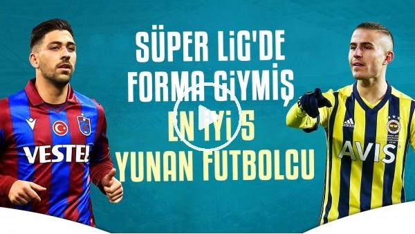 'Süper Lig'e Gelen En İyi 5 Yunan Futbolcu
