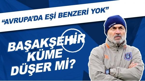 """'Sizce Başakşehir küme düşer mi? """"Avrupa'da eşi benzeri yok"""""""