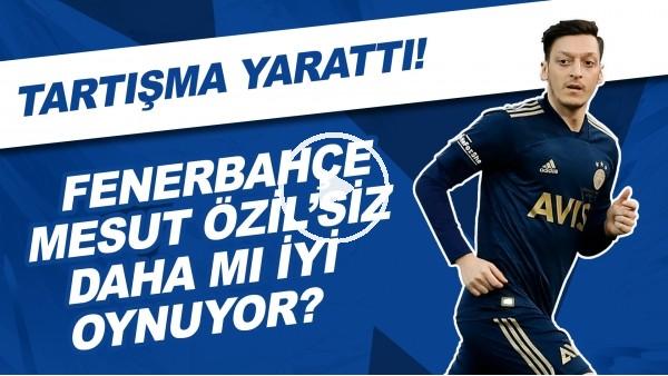 'Fenerbahçe, Mesut Özil'siz daha mı iyi oynuyor? | Tartışma yarattı!