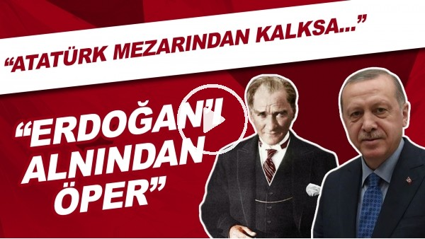"""'Bülent Uygun: """"Atatürk mezarından kalksa Recep Tayyip Erdoğan'ı alnından öper."""""""