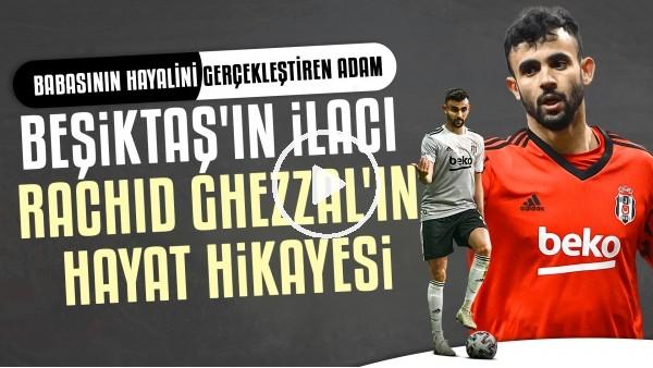 'Beşiktaş'ın İlacı Rachid Ghezzal'ın Hayat Hikayesi