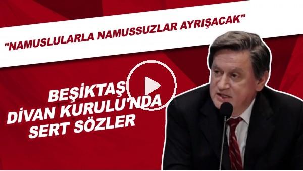 """'Beşiktaş Divan Kurulu'nda sert sözler! """"Namuslularla namussuzlar ayrışacak."""""""